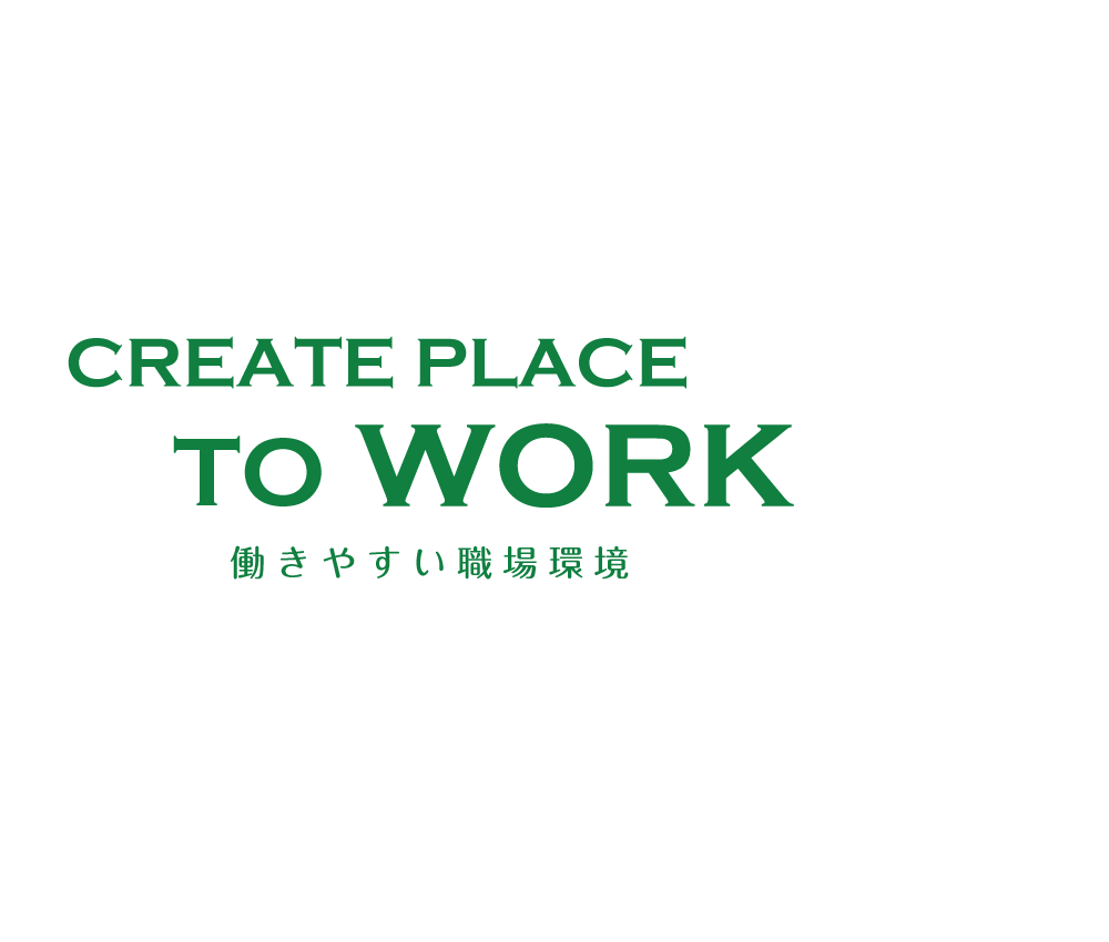 CREATE PLACE TO WORK 働きやすい職場環境